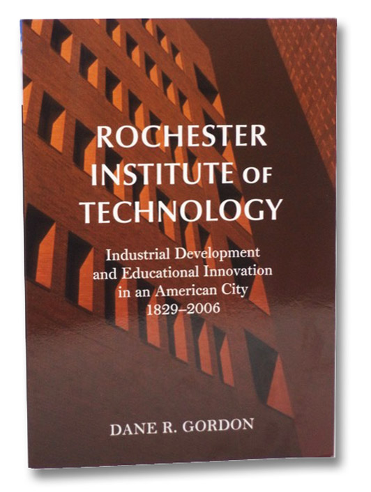Rochester Institute of Technology: Industrial Development and Educational Innovation in an American City, 1829-2006, Gordon, Dane R.