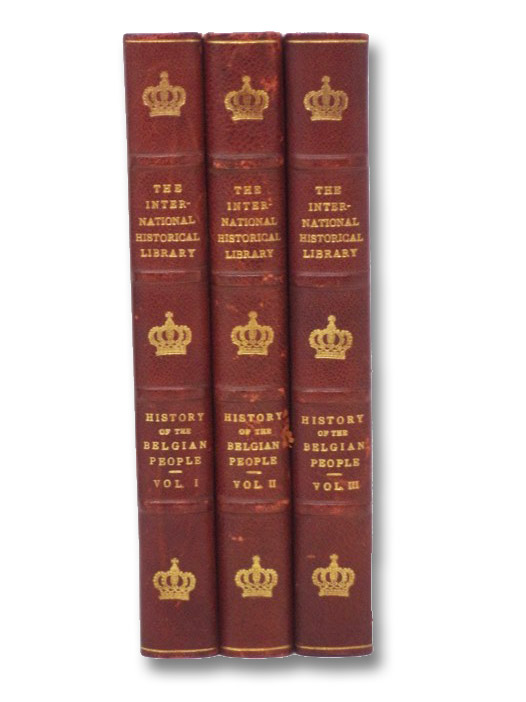 History of the Belgian People, from the First Authentic Annals to the Present Time, in Three Volumes: From the Earliest Times to the Establishment of Belgian Unity; From the Burgundian Period to the War for Freedom; From the Revolt against Spain to 1914, the Year of Martyrdom (The International Historical Library, Section Two), Horne, Charles F.; Keller, Augustus R.
