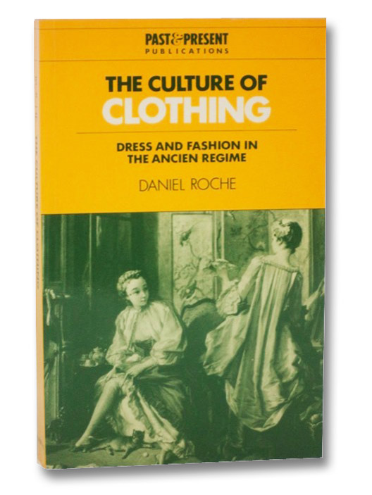 The Culture of Clothing: Dress and Fashion in the Ancien Régime, Roche, Daniel
