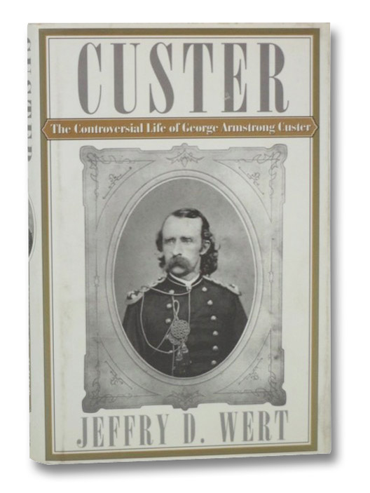 Custer: The Controversial Life of George Armstrong Custer, Wert, Jeffry D.