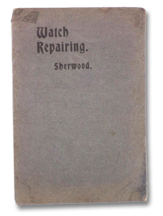 A Practical Treatise on Watch Repairing, Sherwood, N.B.