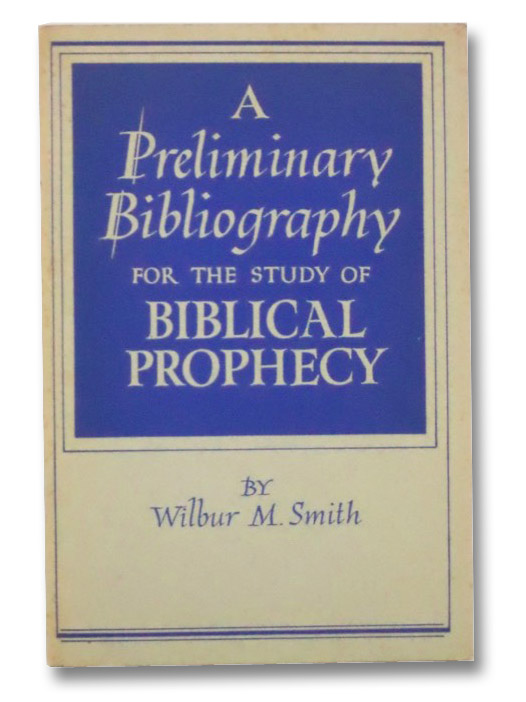 A Preliminary Bibliography for the Study of Biblical Prophecy, Smith, Wilbur M.
