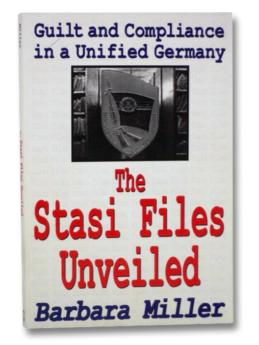 The Stasi Files Unveiled: Guilt and Compliance in a Unified Germany, Miller, Barbara
