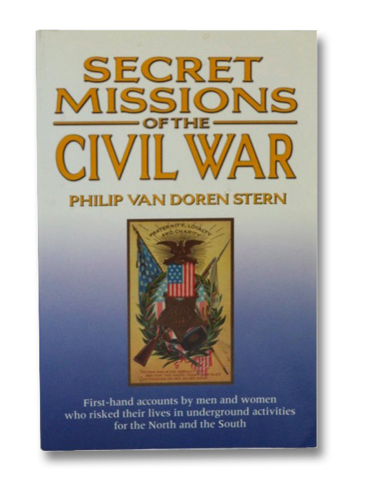 Secret Missions of the Civil War: First Hand Accounts By Men and Women who Risked Their Lives in Underground Activities for the North and South, Stern, Philip Van Doren
