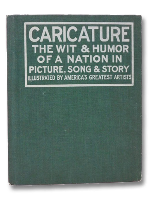 Caricature: The Wit & Humor of a Nation in Picture, Song & Story, Illustrated by America's Greatest Artists