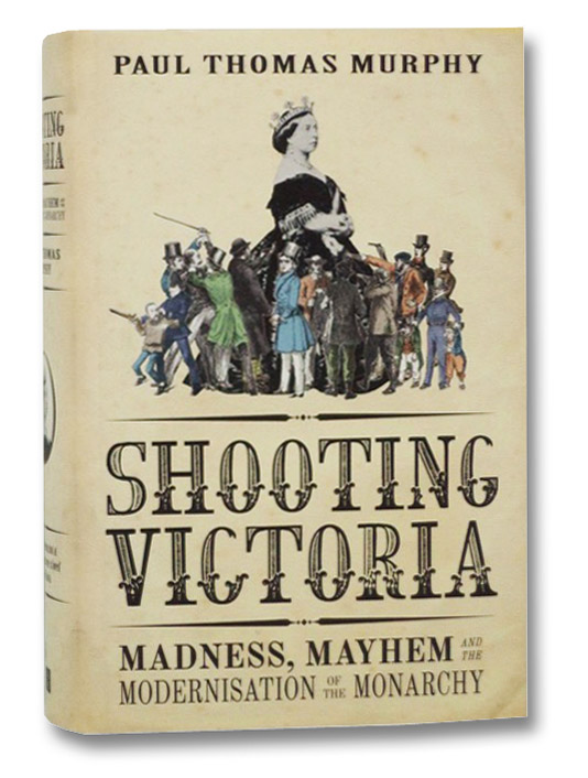 Shooting Victoria: Madness, Mayhem, and the Rebirth of the British Monarchy, Murphy, Paul Thomas