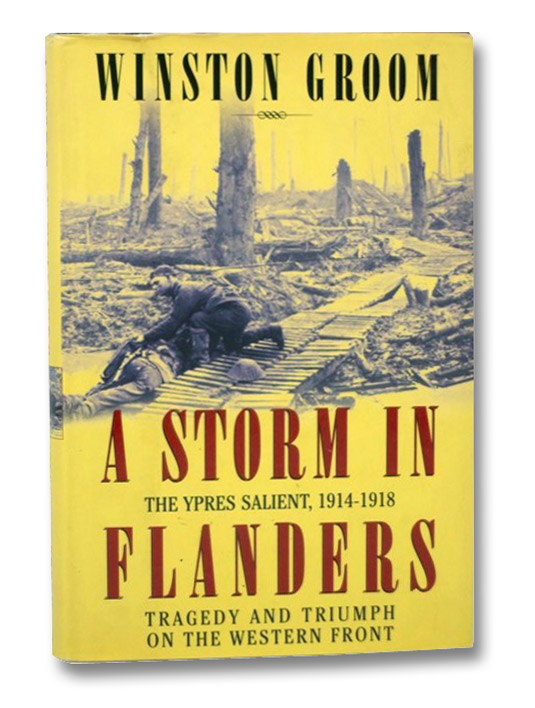 A Storm in Flanders: The Ypres Salient, 1914-1918: Tragedy and Triumph on the Western Front, Groom, Winston