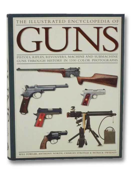 The Illustrated Encyclopedia of Guns: Pistols, Rifles, Revolvers, Machine and Submachine Guns Through History in 1100 Color Photographs, Fowler, Will