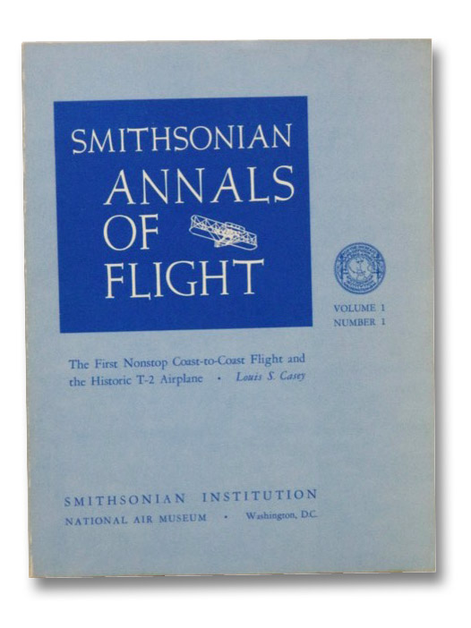 Smithsonian Annals of Flight, Vol. 1 No. 1: The First Nonstop Coast-to-Coast Flight and the Historic T-2 Airplane, Casey, Louis S.