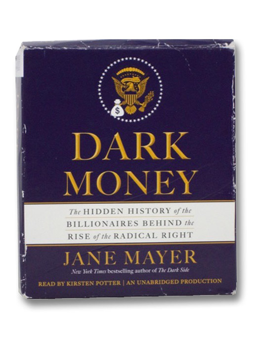 Dark Money: The Hidden History of the Billionaires Behind the Rise of the Radical Right, Mayer, Jane