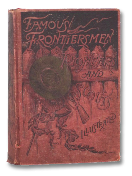 Famous Frontiersmen, Pioneers and Scouts; The Vanguards of American Civilization. Two Centuries of the Romance of American History. A Thrilling Narrative of the Lives and Marvelous Exploits of the Most Renowned Heroes, Trappers, Explorers, Adventurers, Scouts, and Indian Fighters. Including [Daniel] Boone, [William] Crawford, [Simon] Girty, Molly Finney, The McCulloughs, [Louis] Wetzel, [Simon] Kenton, [George R.] Clark, Brady, [Davy] Crockett, [General Sam] Houston, [Kit] Carson, California Joe, Wild Bill [Hickok], Texas Jack, Captain Jack, Buffalo Bill [Cody], General Custer with His Last Campaign against Sitting Bull, and General Crook with His Recent Campaign against the Apaches., Cattermole, E.G.