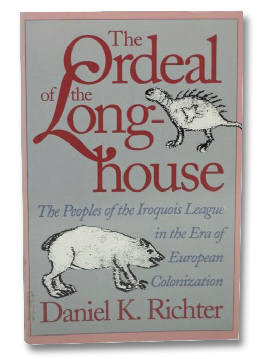 The Ordeal of the Longhouse: The Peoples of the Iroquois League in the Era of European Colonization, Richter, Daniel K.