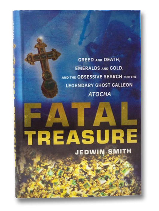 Fatal Treasure: Greed and Death, Emeralds and Gold, and the Obsessive Search for the Legendary Ghost Galleon Atocha, Smith, Jedwin