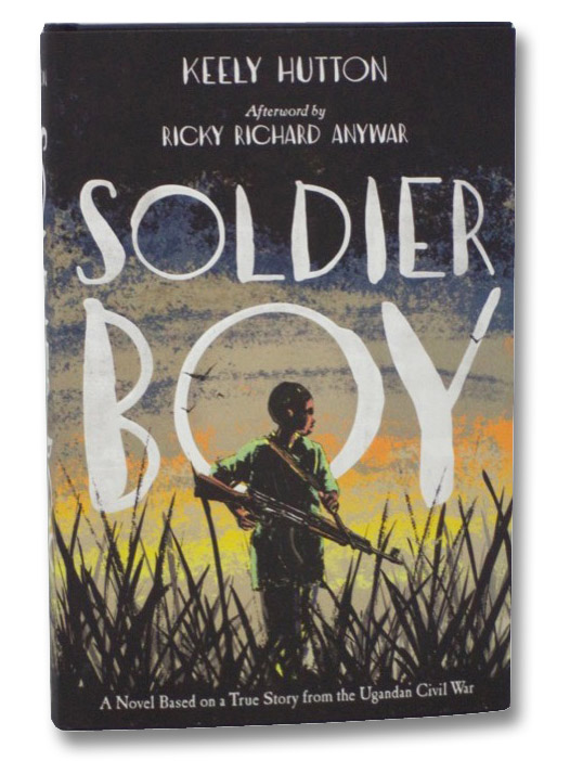 Soldier Boy: A Novel Based on a True Story from the Ugandan Civil War, Hutton, Kelly; Anywar, Ricky Richard